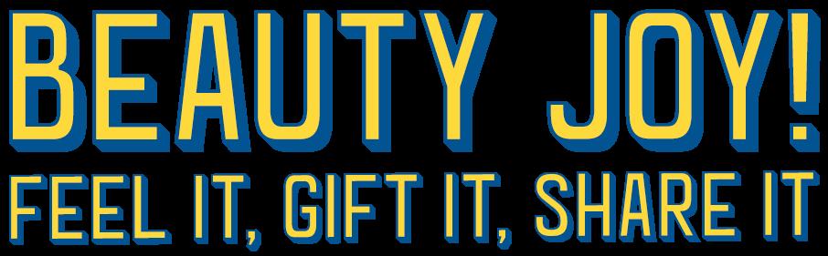 Beauty Joy! Feel it, Gift it, Share it